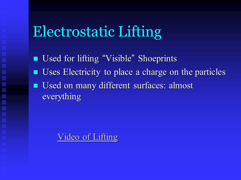 Electrostatic Lifting Used for lifting Visible Shoeprints Used for lifting Visible Shoeprints Uses Electricity to place a charge on the particles Uses Electricity to place a charge on the particles Used on many different surfaces: almost everything Used on many different surfaces: almost everything Video of Lifting Video of Lifting