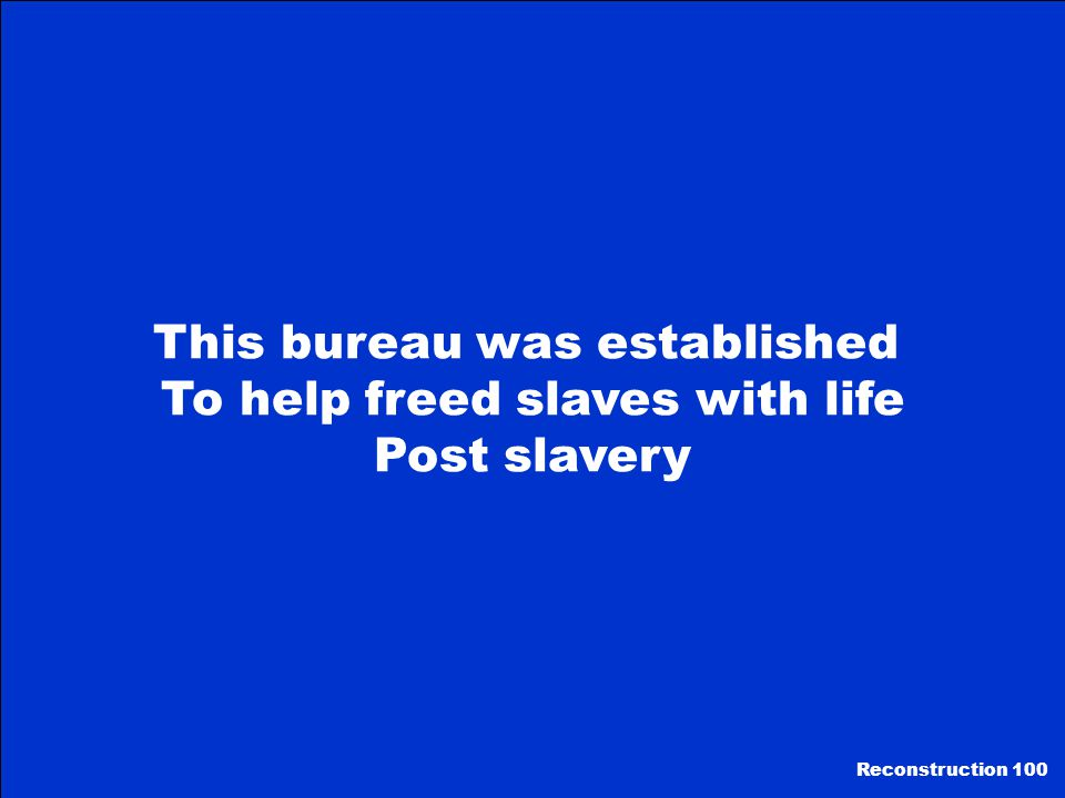 This bureau was established To help freed slaves with life Post slavery Reconstruction 100