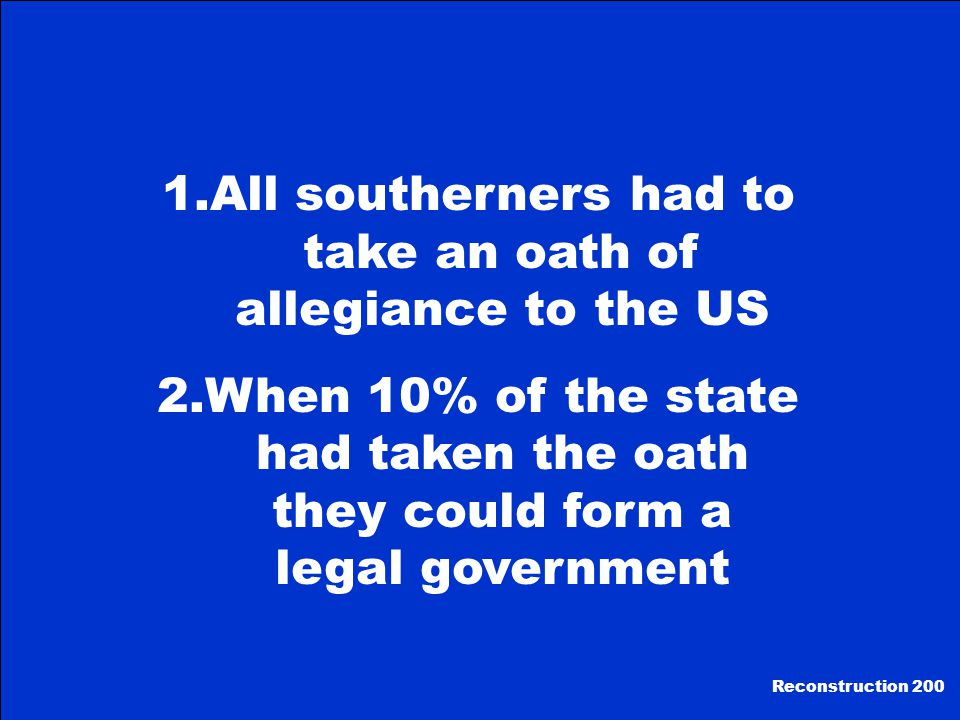 1.All southerners had to take an oath of allegiance to the US 2.When 10% of the state had taken the oath they could form a legal government Reconstruction 200