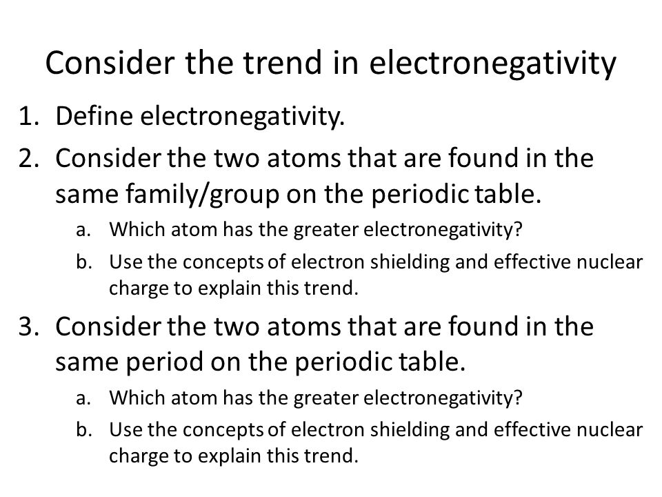 Consider the trend in electronegativity 1.Define electronegativity. 2.Consider the two atoms that are found in the same family/group on the periodic t