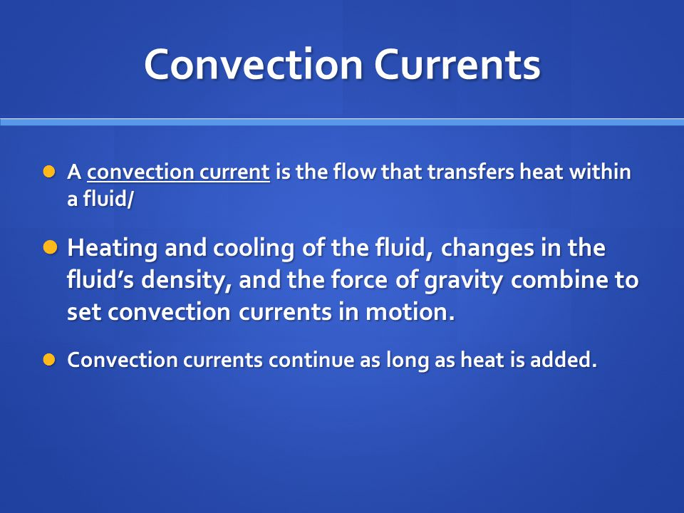 Convection Currents A convection current is the flow that transfers heat within a fluid/ A convection current is the flow that transfers heat within a fluid/ Heating and cooling of the fluid, changes in the fluid's density, and the force of gravity combine to set convection currents in motion.