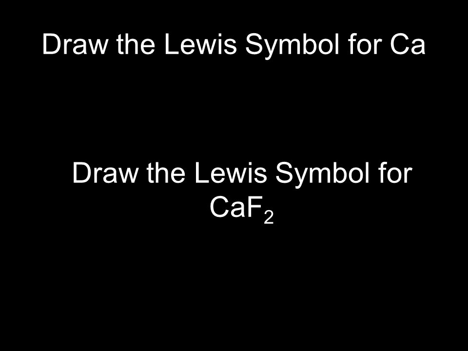 Draw the Lewis Symbol for Ca Draw the Lewis Symbol for CaF 2