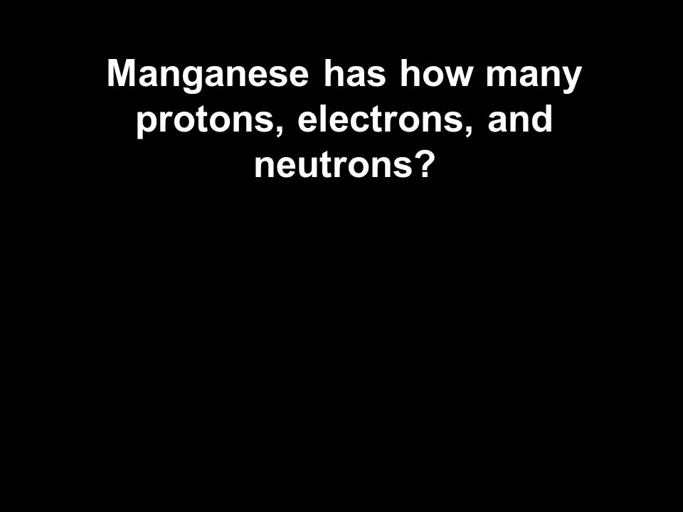 Manganese has how many protons, electrons, and neutrons?