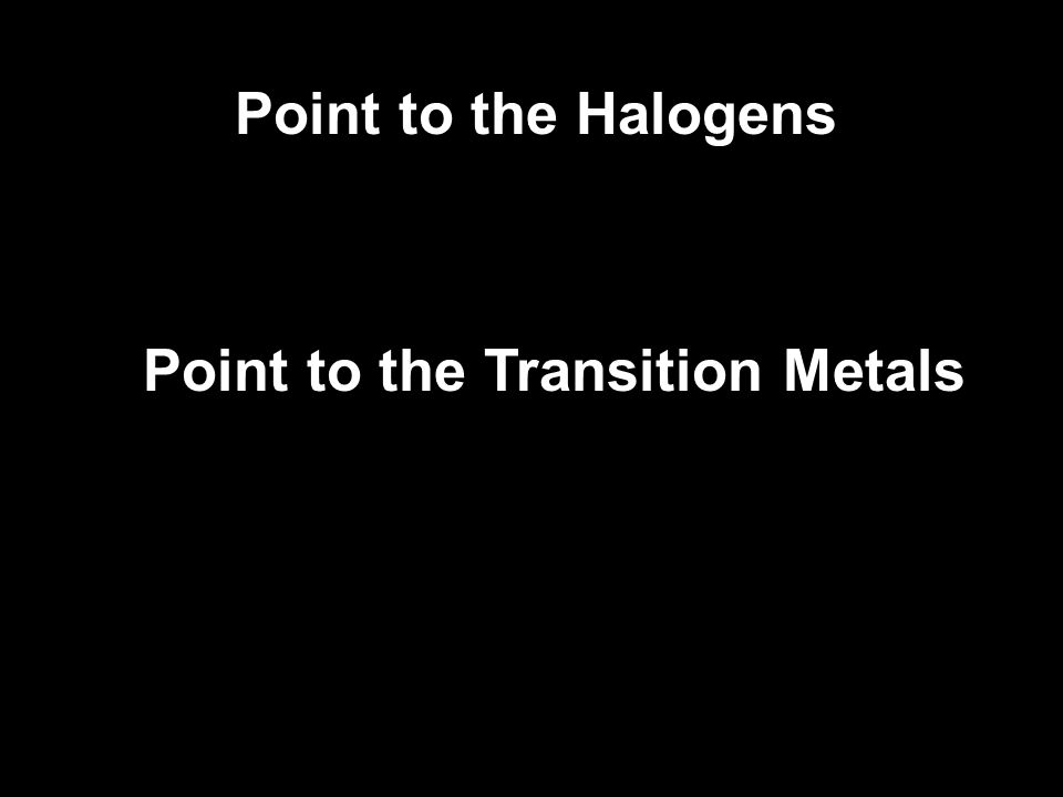 Point to the Halogens Point to the Transition Metals