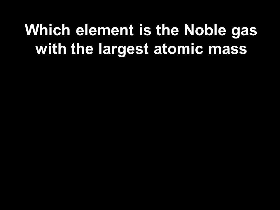 Which element is the Noble gas with the largest atomic mass