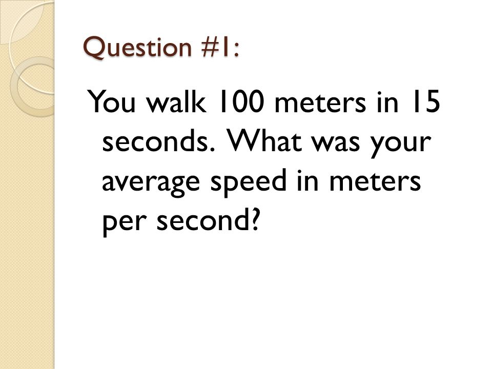 Question #1: You walk 100 meters in 15 seconds. What was your average speed in meters per second