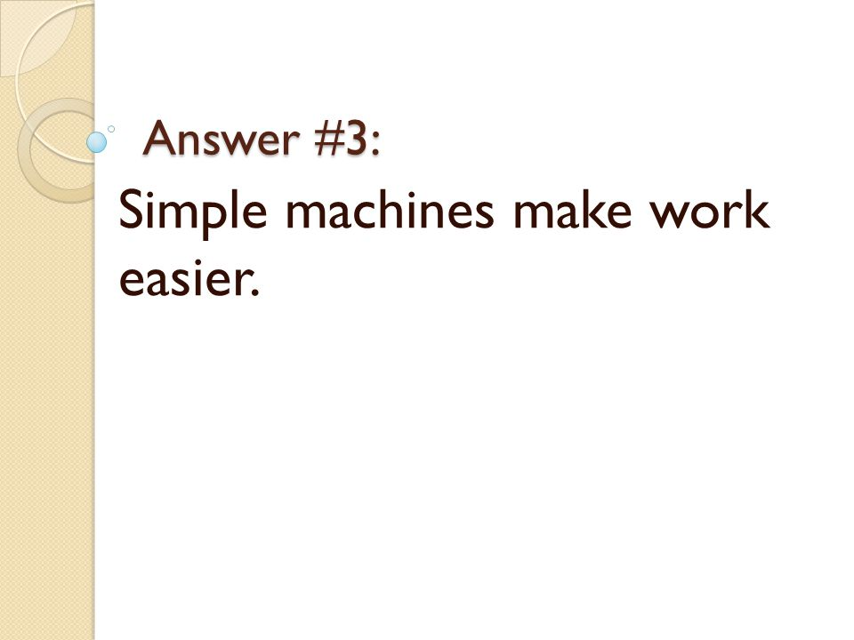 Answer #3: Simple machines make work easier.
