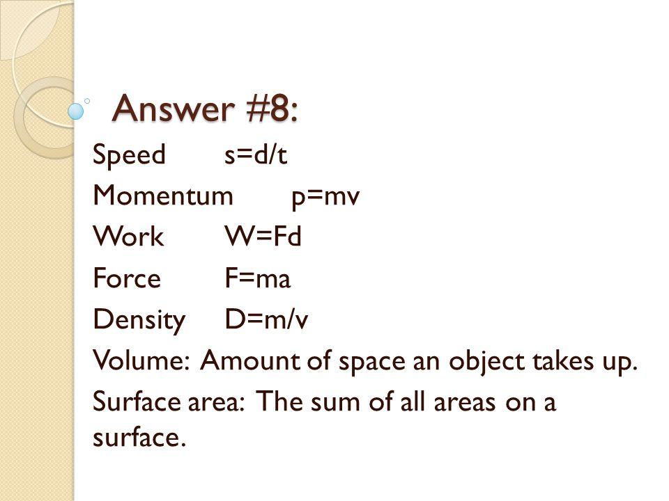Answer #8: Speeds=d/t Momentump=mv WorkW=Fd ForceF=ma DensityD=m/v Volume: Amount of space an object takes up.