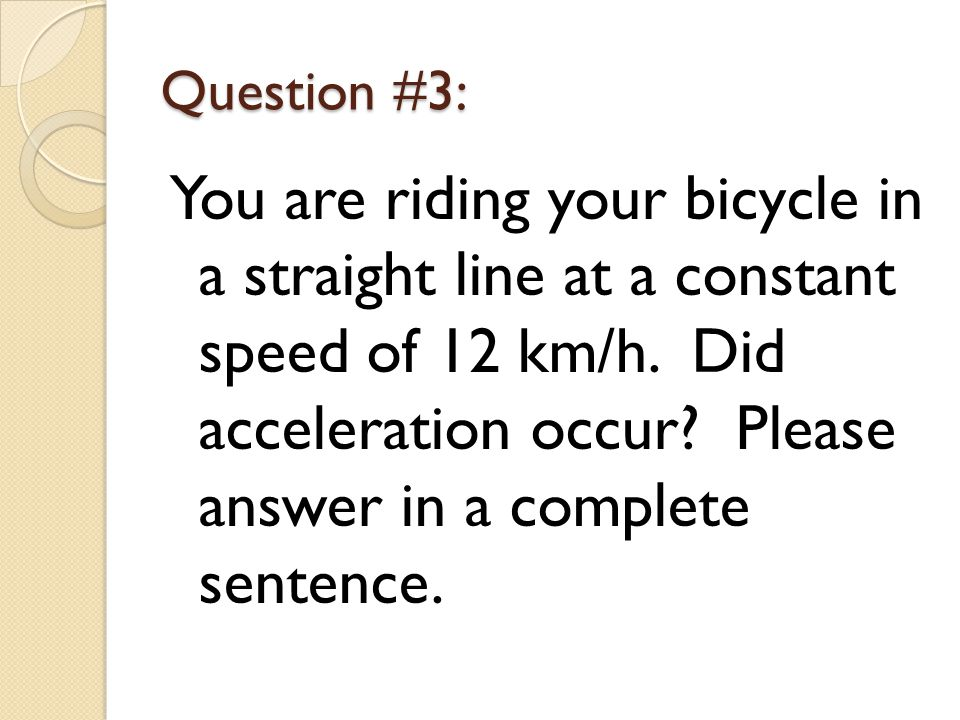 Question #3: You are riding your bicycle in a straight line at a constant speed of 12 km/h.