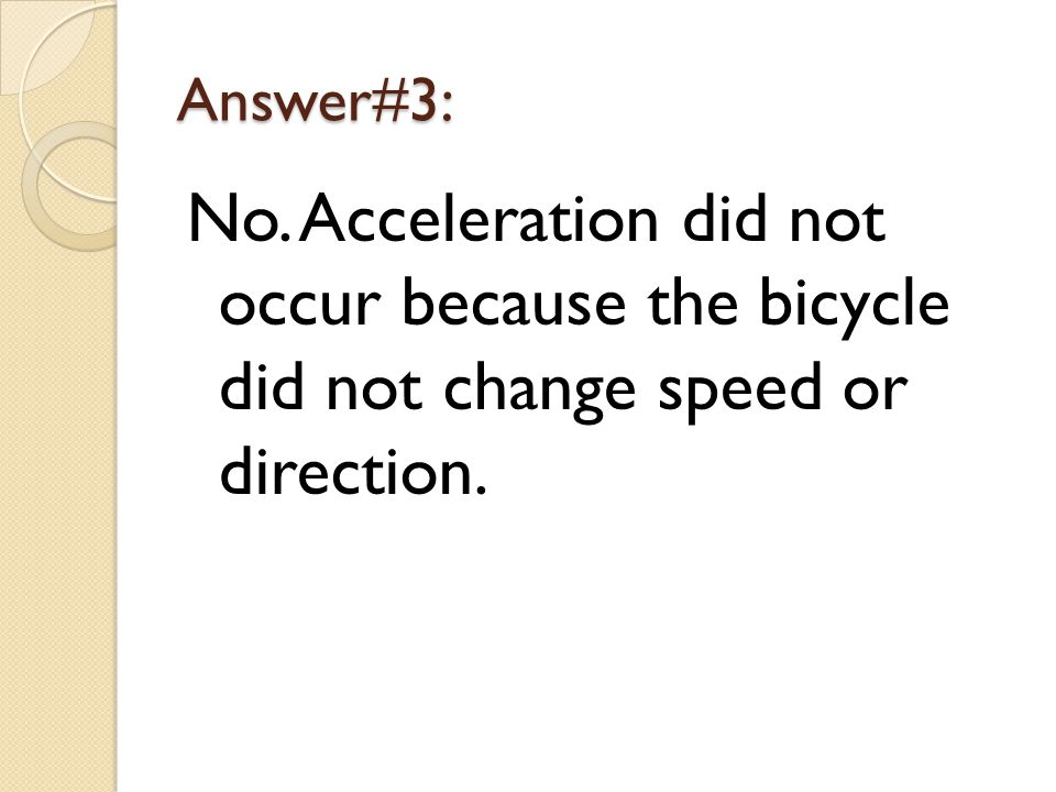 Answer#3: No. Acceleration did not occur because the bicycle did not change speed or direction.
