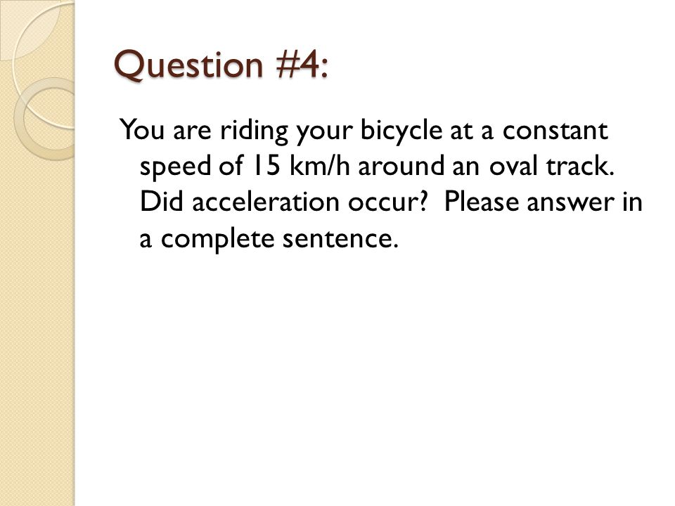 Question #4: You are riding your bicycle at a constant speed of 15 km/h around an oval track.