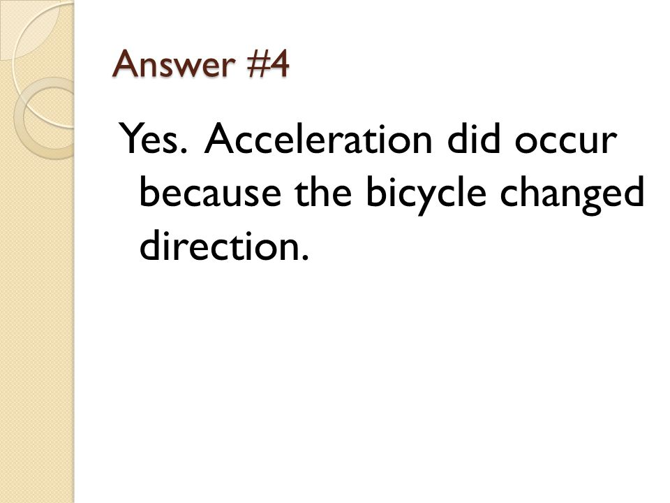 Answer #4 Yes. Acceleration did occur because the bicycle changed direction.