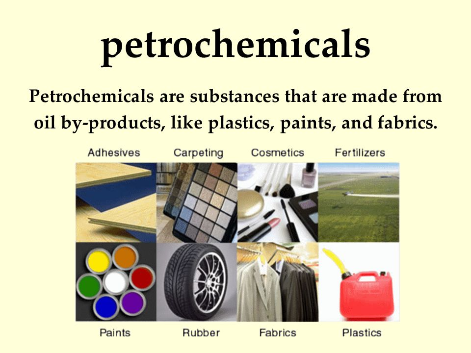petrochemicals Petrochemicals are substances that are made from oil by-products, like plastics, paints, and fabrics.