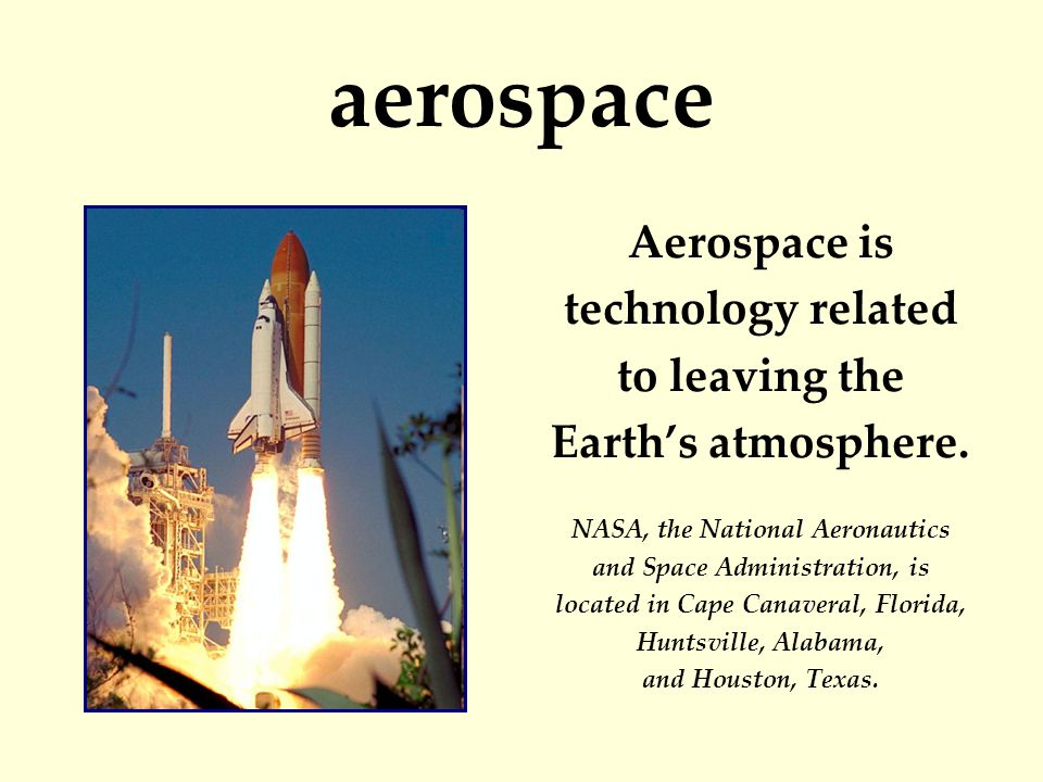 aerospace Aerospace is technology related to leaving the Earth's atmosphere.
