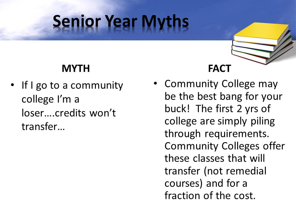 MYTH If I go to a community college I'm a loser….credits won't transfer… FACT Community College may be the best bang for your buck! The first 2 yrs of