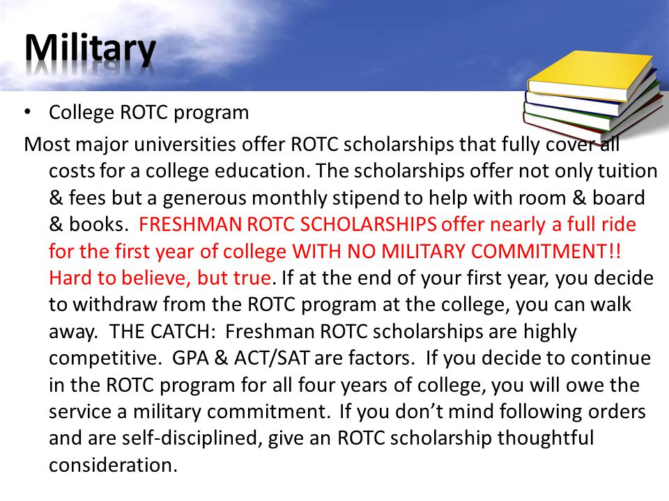 College ROTC program Most major universities offer ROTC scholarships that fully cover all costs for a college education. The scholarships offer not on