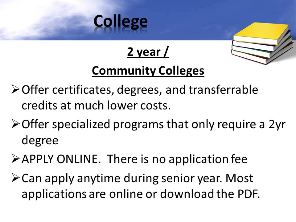 2 year / Community Colleges  Offer certificates, degrees, and transferrable credits at much lower costs.  Offer specialized programs that only requi