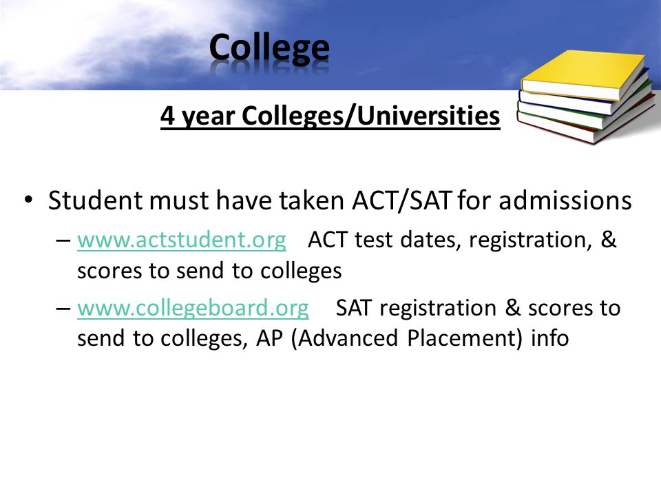 4 year Colleges/Universities Student must have taken ACT/SAT for admissions – www.actstudent.org ACT test dates, registration, & scores to send to col