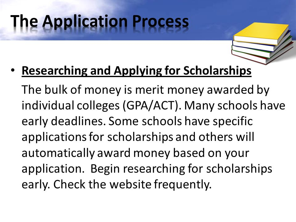 Researching and Applying for Scholarships The bulk of money is merit money awarded by individual colleges (GPA/ACT). Many schools have early deadlines
