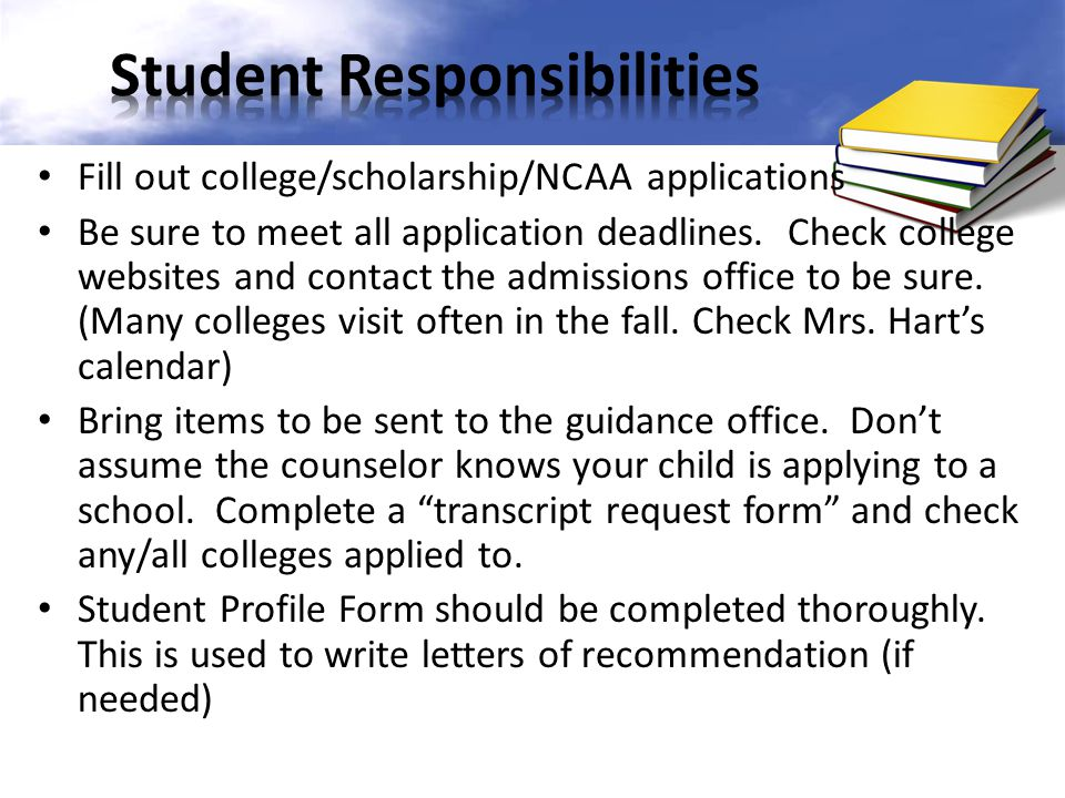 Fill out college/scholarship/NCAA applications Be sure to meet all application deadlines. Check college websites and contact the admissions office to