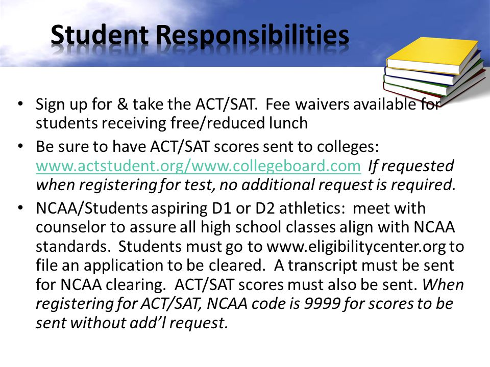 Sign up for & take the ACT/SAT. Fee waivers available for students receiving free/reduced lunch Be sure to have ACT/SAT scores sent to colleges: www.a