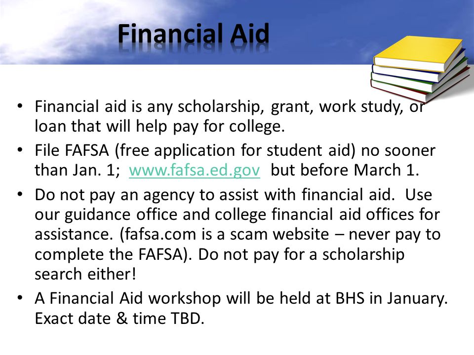 Financial aid is any scholarship, grant, work study, or loan that will help pay for college. File FAFSA (free application for student aid) no sooner t