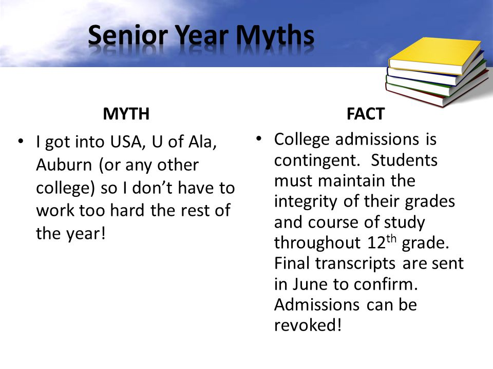 MYTH I got into USA, U of Ala, Auburn (or any other college) so I don't have to work too hard the rest of the year! FACT College admissions is conting