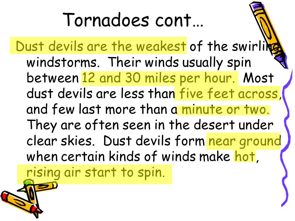 Tornadoes cont… Dust devils are the weakest of the swirling windstorms. Their winds usually spin between 12 and 30 miles per hour. Most dust devils ar