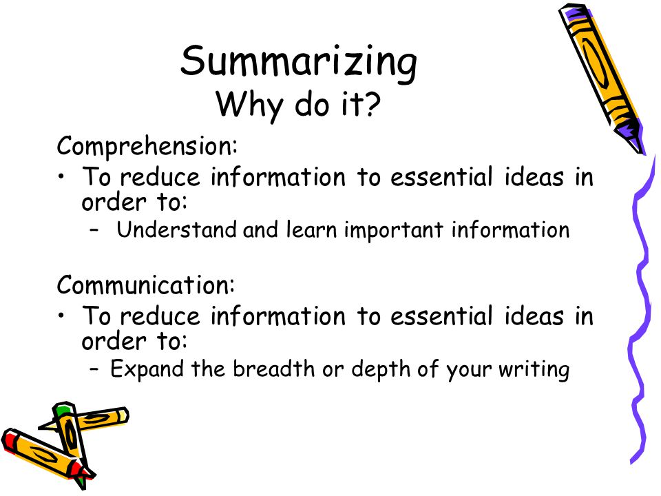 Summarizing Why do it? Comprehension: To reduce information to essential ideas in order to: – Understand and learn important information Communication