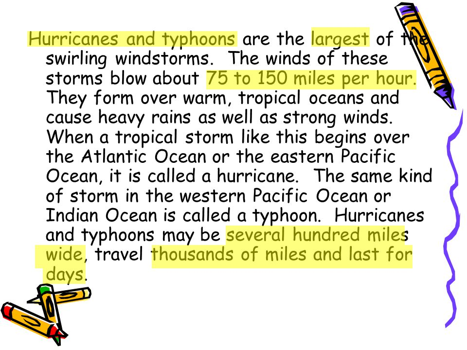 Hurricanes and typhoons are the largest of the swirling windstorms. The winds of these storms blow about 75 to 150 miles per hour. They form over warm