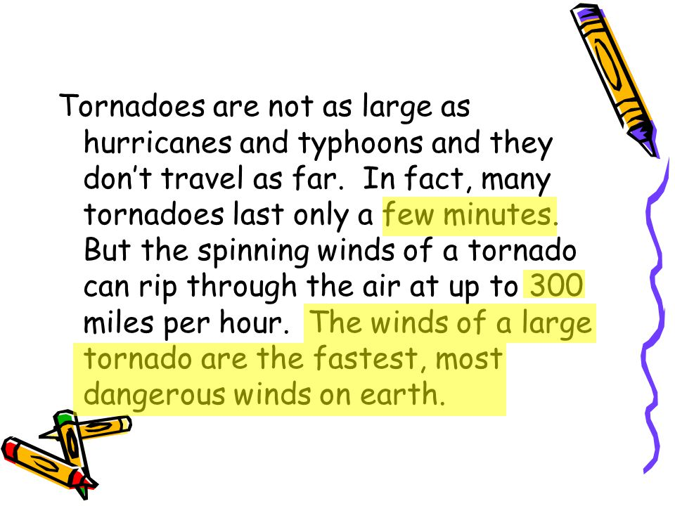 Tornadoes are not as large as hurricanes and typhoons and they don't travel as far. In fact, many tornadoes last only a few minutes. But the spinning