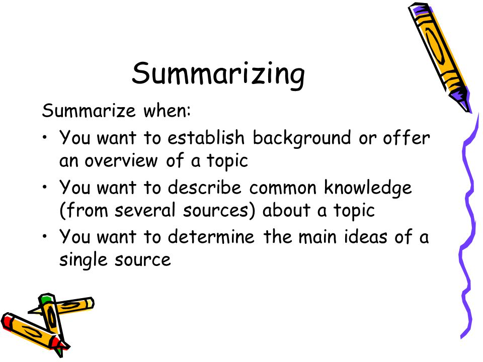 Summarizing Summarize when: You want to establish background or offer an overview of a topic You want to describe common knowledge (from several sourc