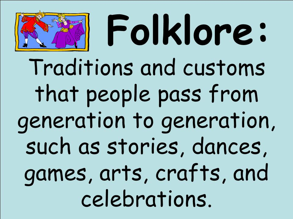 Folklore: Traditions and customs that people pass from generation to generation, such as stories, dances, games, arts, crafts, and celebrations.