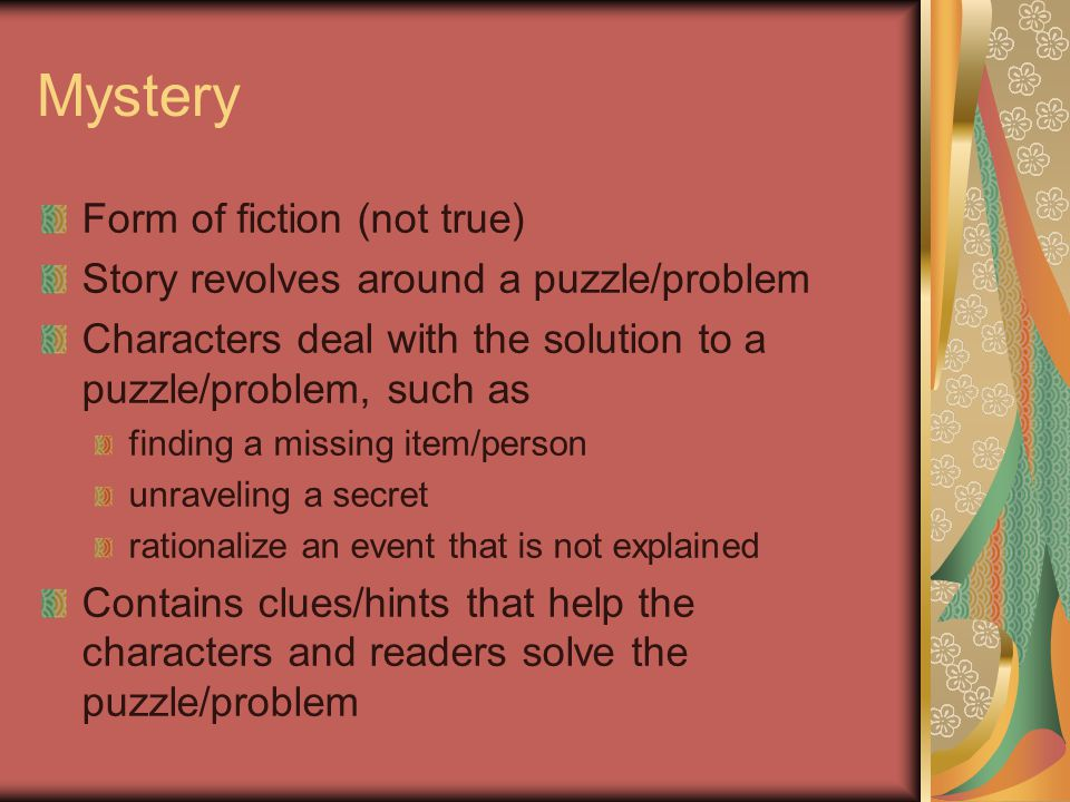 Mystery Form of fiction (not true) Story revolves around a puzzle/problem Characters deal with the solution to a puzzle/problem, such as finding a missing item/person unraveling a secret rationalize an event that is not explained Contains clues/hints that help the characters and readers solve the puzzle/problem