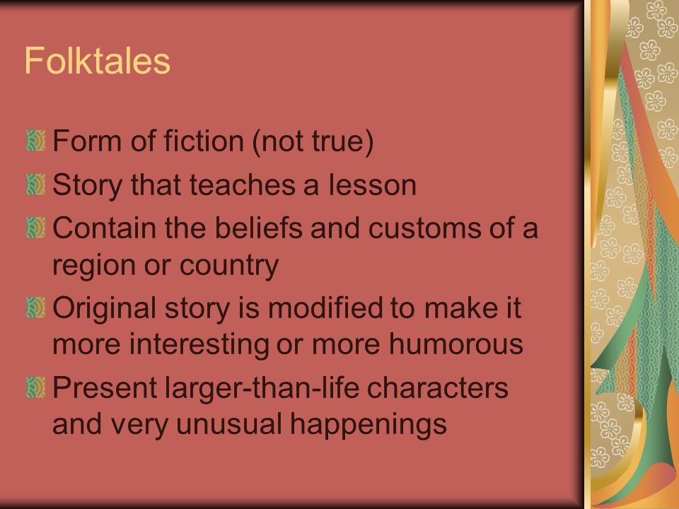 Folktales Form of fiction (not true) Story that teaches a lesson Contain the beliefs and customs of a region or country Original story is modified to make it more interesting or more humorous Present larger-than-life characters and very unusual happenings
