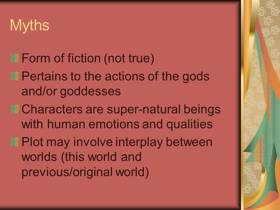 Myths Form of fiction (not true) Pertains to the actions of the gods and/or goddesses Characters are super-natural beings with human emotions and qualities Plot may involve interplay between worlds (this world and previous/original world)