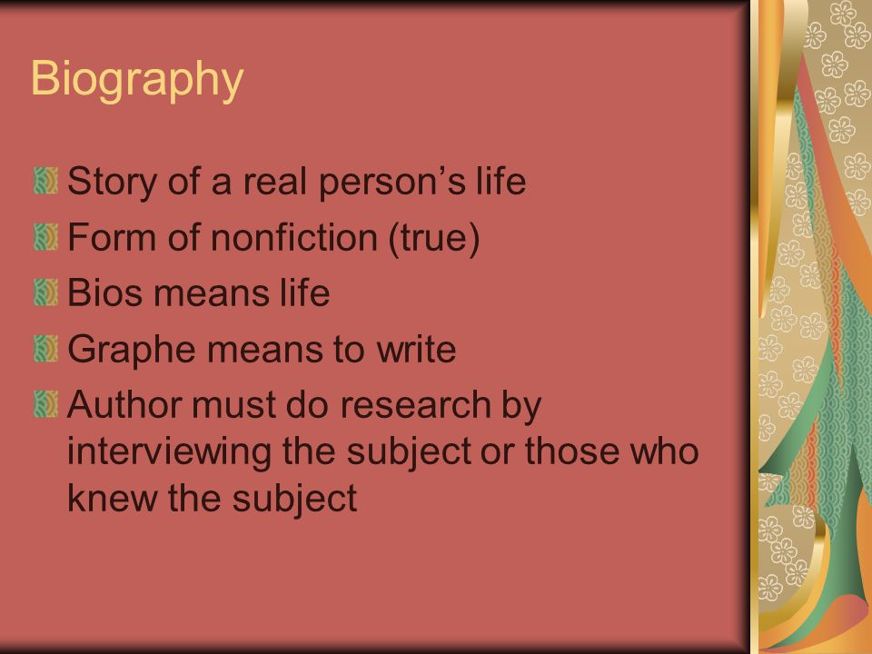Biography Story of a real person's life Form of nonfiction (true) Bios means life Graphe means to write Author must do research by interviewing the subject or those who knew the subject