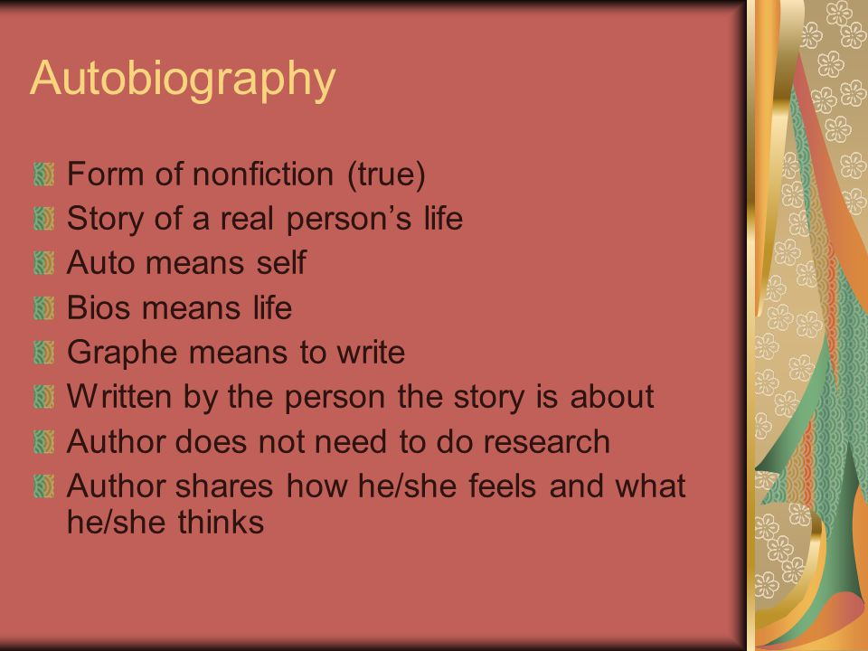 Autobiography Form of nonfiction (true) Story of a real person's life Auto means self Bios means life Graphe means to write Written by the person the story is about Author does not need to do research Author shares how he/she feels and what he/she thinks