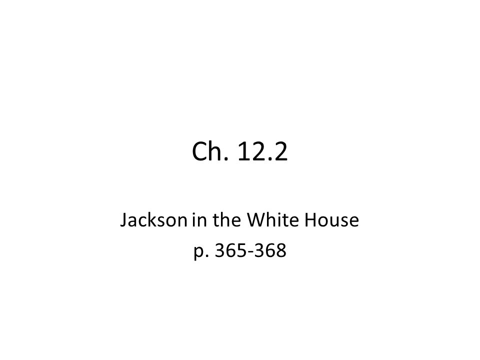 Ch. 12.2 Jackson in the White House p. 365-368