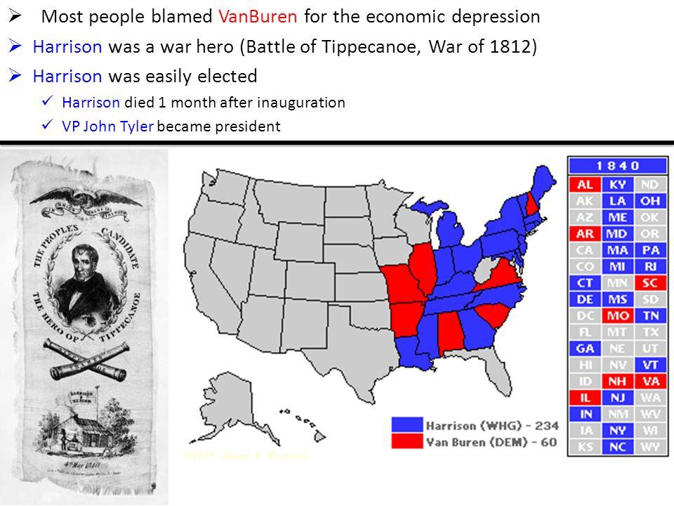  Most people blamed VanBuren for the economic depression  Harrison was a war hero (Battle of Tippecanoe, War of 1812)  Harrison was easily elected Harrison died 1 month after inauguration VP John Tyler became president