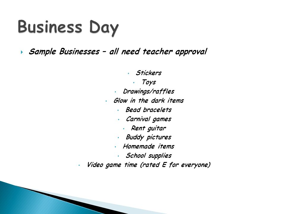  Sample Businesses – all need teacher approval Stickers Toys Drawings/raffles Glow in the dark items Bead bracelets Carnival games Rent guitar Buddy pictures Homemade items School supplies Video game time (rated E for everyone)