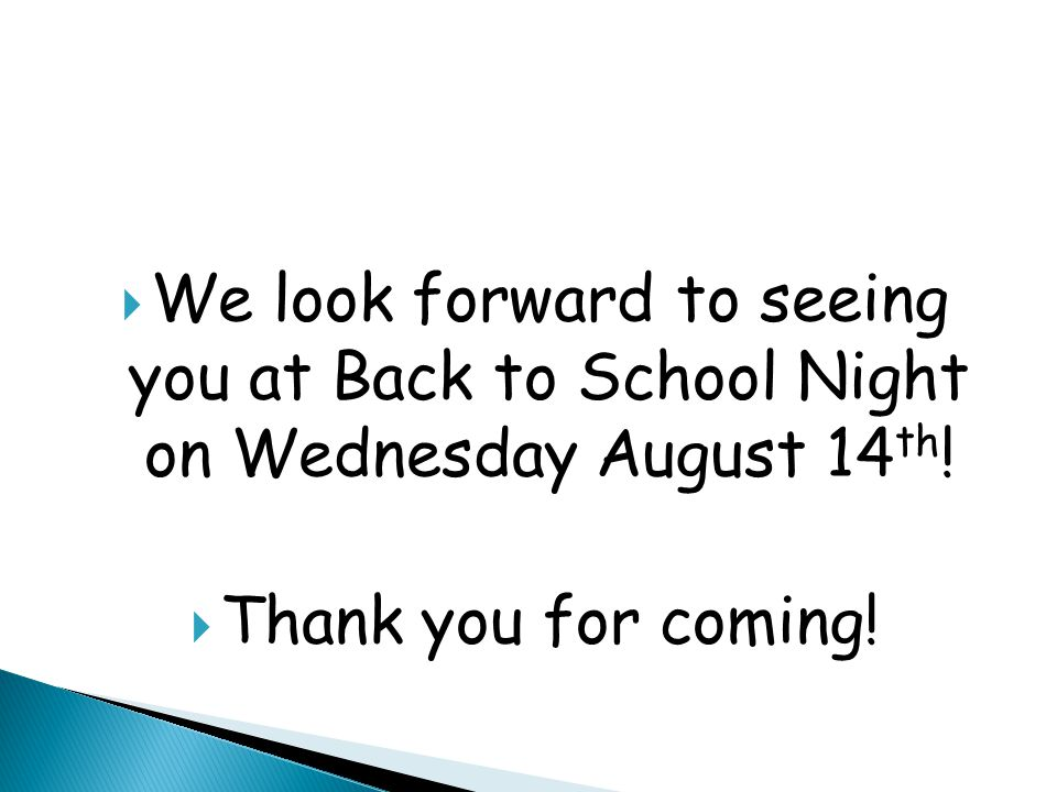  We look forward to seeing you at Back to School Night on Wednesday August 14 th .