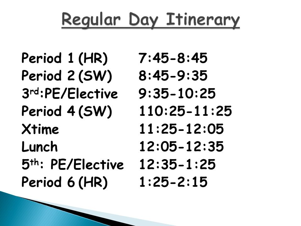 Period 1(HR)7:45-8:45 Period 2(SW)8:45-9:35 3 rd :PE/Elective9:35-10:25 Period 4(SW)110:25-11:25 Xtime11:25-12:05 Lunch12:05-12:35 5 th : PE/Elective12:35-1:25 Period 6(HR)1:25-2:15