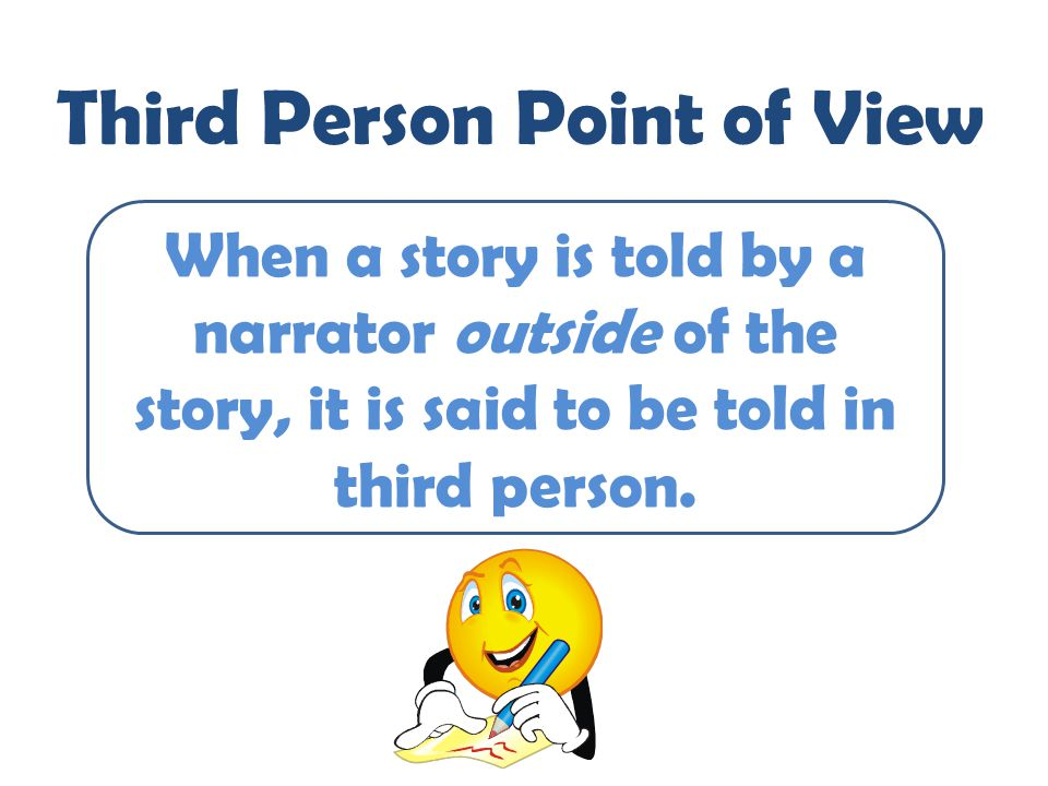 Third Person Point of View When a story is told by a narrator outside of the story, it is said to be told in third person.