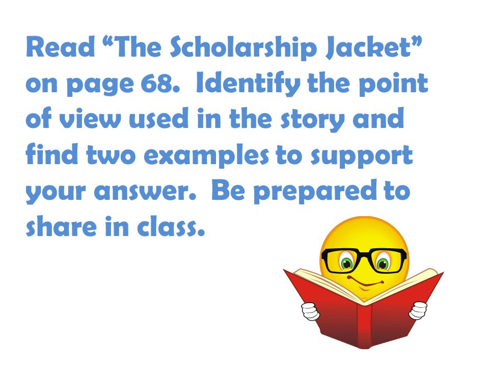 "Read ""The Scholarship Jacket"" on page 68. Identify the point of view used in the story and find two examples to support your answer. Be prepared to sh"