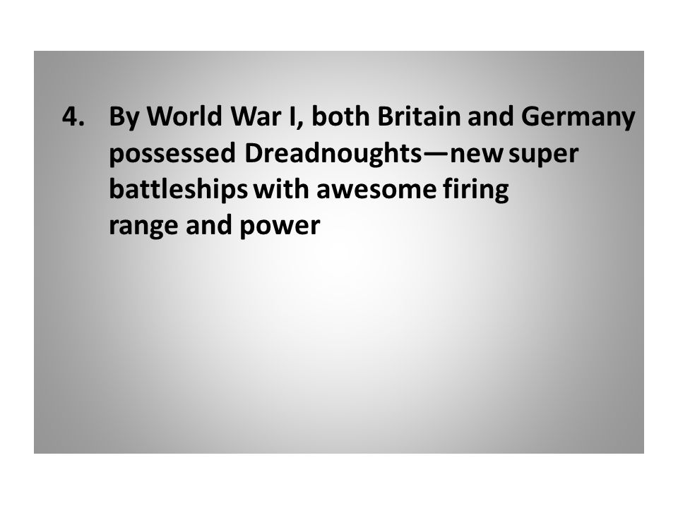 4.By World War I, both Britain and Germany possessed Dreadnoughts—new super battleships with awesome firing range and power