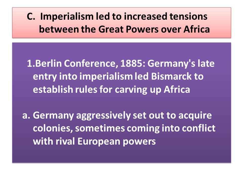 C. Imperialism led to increased tensions between the Great Powers over Africa 1.Berlin Conference, 1885: Germany's late entry into imperialism led Bis