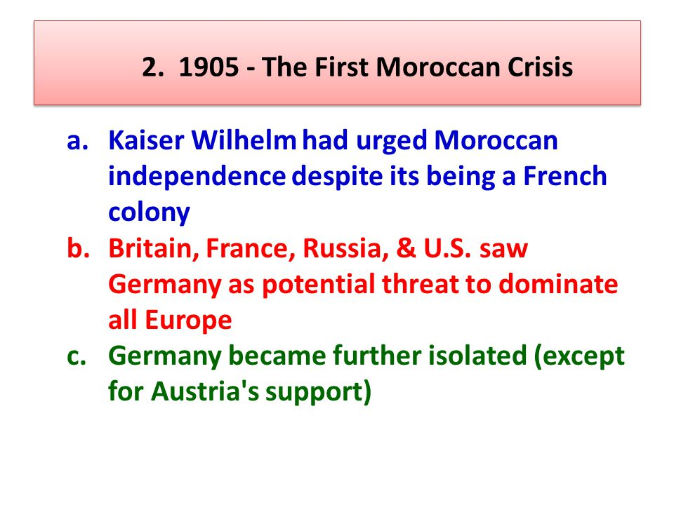 2. 1905 - The First Moroccan Crisis a. Kaiser Wilhelm had urged Moroccan independence despite its being a French colony b. Britain, France, Russia, &