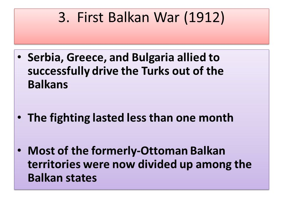 3. First Balkan War (1912) Serbia, Greece, and Bulgaria allied to successfully drive the Turks out of the Balkans The fighting lasted less than one mo