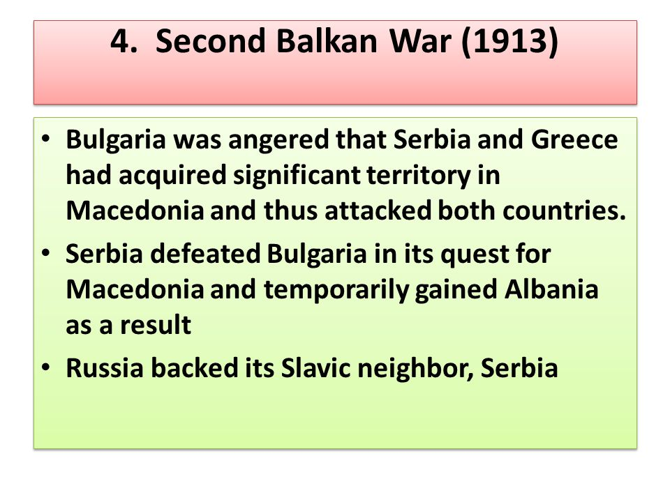 4. Second Balkan War (1913) Bulgaria was angered that Serbia and Greece had acquired significant territory in Macedonia and thus attacked both countri